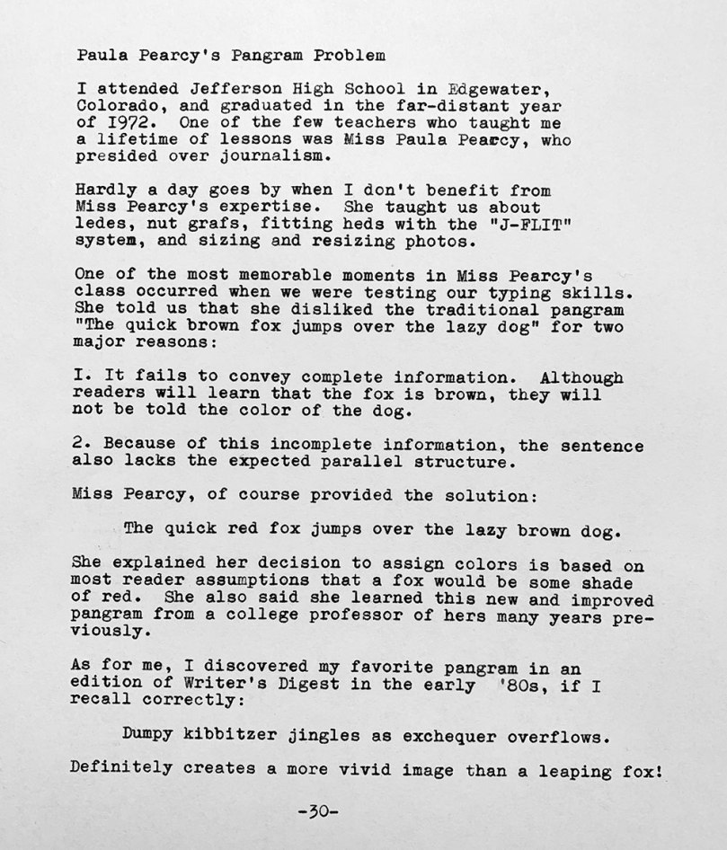 This image is of a typewritten page with the text that follows. Paula Pearcy's Pangram Problem. I attended Jefferson High School in Edgewater, Colorado, and graduated in the long-age year of 1972. One of the few teachers who taught me a lifetime of lessons was Miss Paula Pearcy, who presided over journalism. Hardly a day goes by when I don't benefit from Miss Pearcy's expertise. She taught us about ledes, nut Grafs, fitting hens with the J-FLIT system, and sizing and resining photos. One of the most memorable moments in Miss Pearcy's class occurred when we were testing our typing skills. She told us that she disliked the traditional pangram The quick brown fox jumps over the lazy dog for two reasons. First, it fails to convey complete information. Readers only learn the color of the fox. Second, because of this incomplete information, the sentence also lacks the expected parallel structure. Miss Peacry, of course, provided the solution. The quick red fox jumps over the lazy brown dog. She explained her decision to assign colors is based on most readers assuming that a fox would be some shade of red. She also said she learned this new and improved pangram from a college professor of her many years previously. As for me, I discovered my favorite pangram in an edition of Writer's Digest in the early 1980s, if I recall correctly. Dumpy kibbitzer jingles as exchequer overflows. That definitely creates a more vivid image than a leaping fox.