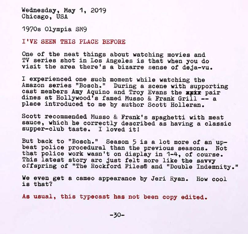 The following text appears in this photo as typewritten characters. Wednesday, May 1, 2019. Chicago, USA. 1970s Olympia SM9. I've seen this place before. One of the neat things about watching movies and TV series shot in Los Angeles is that when you do visit the area there's a bizarre sense of deja-vu. I experienced one such moment while watching the Amazon series Bosch. During a scene with supporting cast members Amy Aquino and Troy Evans the pair dines at Hollywood's famed Musso & Frank Grill -- a place introduced to me by author and writer Scott Holleran. Scott recommended Musso & Frank's spaghetti with meat sauce, which he correctly described as having a classic supper-club taste. I loved it! But back to Bosch. Season 5 is a lot more of an upbeat police procedural than the previous seasons. Not that police work wasn't on display in 1-4, of course. This latest story arc just gelt more like the savvy offspring of The Rockford Files and Double Indemnity. We even get a cameo appearance by Jeri Ryan. How cool is that?