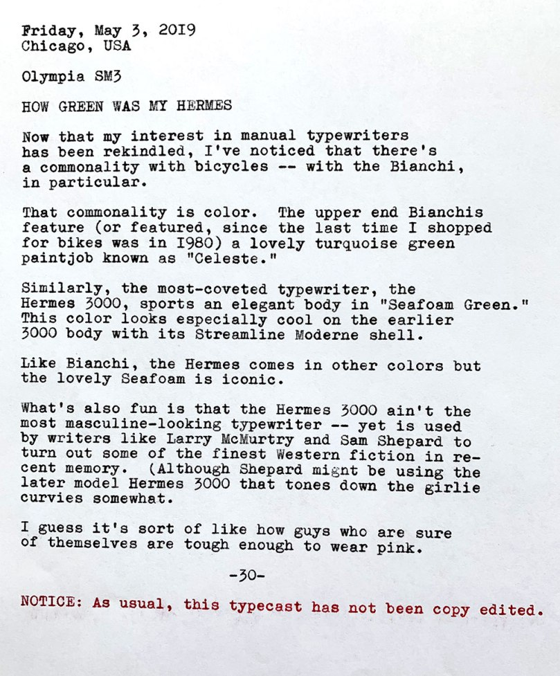Photo is of the following typewritten text. Friday, May 3, 2019. Chicago, USA. Olympia SM3. How Green Was Mu Hermes. Now that my interest in manual typewriters has been rekindled, I've noticed that there's a commonality with bicycles — with the Bianchi, in particular. That commonality is color. The upper end Bianchis feature (or featured, since the last time I shopped for bikes was in 1980) a lovely turquoise green paintjob known as Celeste. Similarly, the most-coveted typewriter, the Hermes 3000, sports an elegant body in Seafoam Green. This color looks especially cool on the earlier 3000 body with its Streamline Moderne shell. Like Bianchi, the Hermes comes in other colors but the lovely Seafoam is iconic. What's also fun is that the Hermes 3000 ain't the most masculine-looking typewriter — yet is used by writers like Larry McMurtry and Sam Shepard to turn out some of the finest Western fiction in recent memory. Although Shepard might be using the later model Hermes 3000 that tones down the girlie curvioes somewhat. I guess it's sort of like how guys who are sure of themselves are tough enough to wear pink. Notice: As usual, this typecast has not been copy edited.