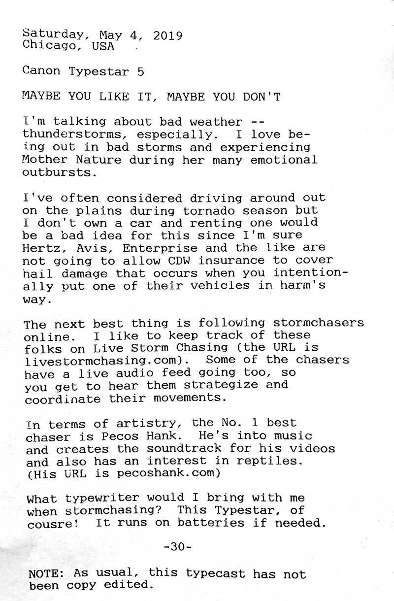 Photo is of the following typewritten text. Saturday, May 4, 2019. Chicago, USA. Canon Typostar 5. Maybe you like it, maybe you don't. I'm talking about bad weather — thunderstorms, especially. I love being ou t in bad storms and experiencing Mother Nature during her many emotional outbursts. I've often considered driving around out on the plains during tornado season but I don't own a car and renting one would be a bad idea for this since I'm sure Hertz, Avis, Enterprise and the like are not going to allow CDW insurance to cover hail damage that occurs when you intentially put one of their vehicles in harm's way. The next best thing is following stormchasers online. I like to keep track of these folks on Live Storm Chasing; the URL is livestormchasing.com. Some of the chaser have a live audio feed going too, so you get to hear them strategize and copordinate their movements. In terms of artistry, the No. 1 best chaser is Pecos Hank. He's into music and creates the soundtrackfor his videos and also has an interest in reptiles. His url is pecoshank.com. What typewriter would I bring with ,e when stormchasing? This Typestar, of course. It runs on batteries if needed. Note: As usual, this typecast has not been copy edited.