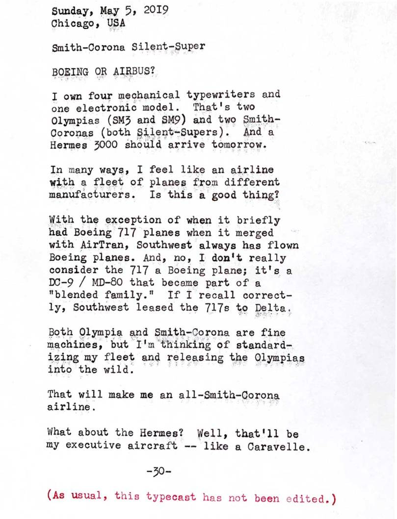 Image is of the following typewritten text. Sunday, May 5, 2019. Chicago, USA. Smith—Corona Silent—Super. Boeing or Airbus? I own four mechanical typewriters and one electronic model. That's two Olympias -- SM3 and SM9 -- and two Smith-Coronas -- both Silent-Supers. And a Hermes 3000 should arrive tomorrow. In many ways, I feel like an airline with a fleet of planes from different manufacturers. Is this a good thing?  With the exception of when it briefly had Boeing 717 planes when it merged with AirTran, Southwest always had flown Boeing planes. And, no, I don't really consider the 717 a Boeing plane; it's a DC-9 / MD-80 that became part of a blended family. If I recall correctly, Southwest leased the 717's to Delta. Both Olympia and Smith—Corona are fine machines, but I'm thinking of standardizing my fleet and releasing the Olympias into the wild. That will make me an all-Smith-Corona airline. What about the Hermes? Well, that'll be my executive aircraft like a Caravelle.