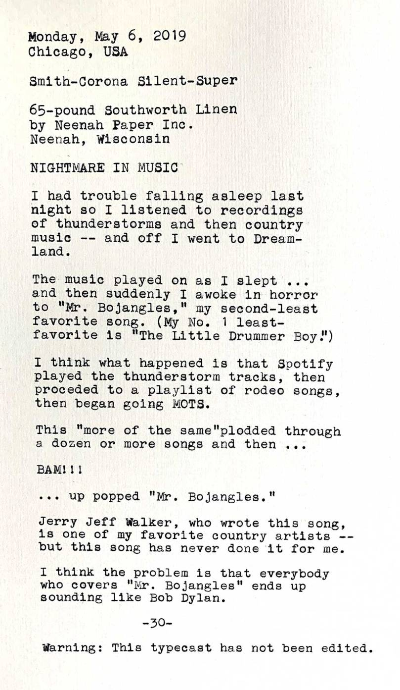 TImage is of the following typewritten text. Smith-Corona Silent-Super. 65-pound Southworth Linen by Neenah Paper Inc., Neenah, Wisconsin. Nightmare in Music. I had trouble falling asleep last night so I listened to recordings of thunderstorms and then country music — and off I went to Dreamland. The music played on as I slept … and then suddenly I awoke in horror to Mr. Bojangles, my second-least favorite song. My No. 1 least-favorite song is The Little Drummer Boy. I think that what happened is that Spotify played the thunderstorm tracks, then proceded to a playlist of rodeo songs, then began going MOTS. This more of the same plodded through a dozen or more songs and then — BAM! — up popped Mr. Bojangles. Jerry Jeff Walker, who wrote this song, is one of my favorite country artists but this song has never done it for me. I think the problem is that everybody who covers Mr. Bojangles ends up sounding like Bob Dylan. Warning: This typecast has not been edited.
