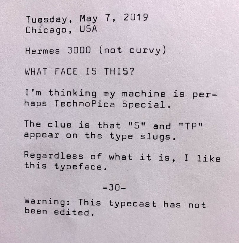 Photo of the following typewritten text. Tuesday, May 7, 2019. Chicago, Illinois. Hermes 3000. Not curvy. What face is this? I'm thinking my machine is perhaps equipped with Techno Pica Special. The clue is that S and TP appear on the type slugs. Regardless of what it is, I like this typeface. Warning. This typecast has not been edited.