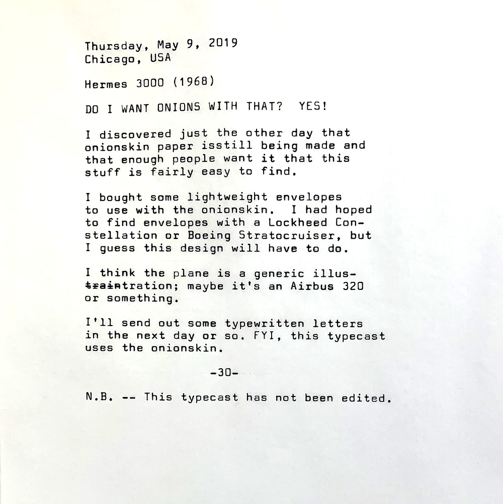 Photo of the following typewritten text. Thursday, May 9, 2019. Chicago, USA. Hermes 3000 1968. Do I want onions with that? Yes! I discovered just the other day that onionskin paper is still being made and that enough people want it that this stuff is fairly easy to find. I bought some lightweight envelopes to use with the onionskin. I had hoped to find envelopes with a Lockheed Constellation or Boeing Stratocruiser, but I guess this design will have to do. I think the plane is a generic illustration — or maybe it's an Airbus 320 or something. I'll send out some typewritten letters in the next day or so. FYI, this typecast uses the onionskin. N.B. — This typecast has not been edited.