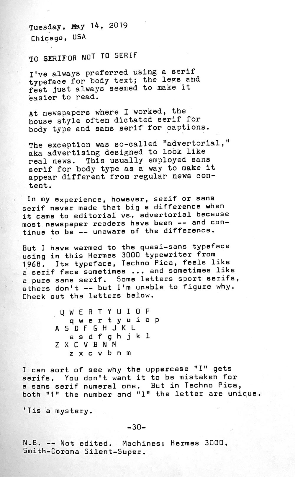 Photo is of a typewritten page with the following text, which varies between serif and sans serif typefaces. Tuesday, May 14, 2019. Chicago, USA. To serif or not to serif. I've always preferred using a serif typeface for body text; the legs and feet just always seemed to make it easier to read. At newspapers where I worked, the house style often dictated serif for body type and sans serif for captions. The exception was so-called advertorial, aka advertising designed to look like real news. This usually employed sans serif for body type as a way to make it appear different from regular news content. In my experience, however, serif or sans serif never made that big a difference when it came to editorial vs. advertorial because most newspaper readers have been — and continue to be — unaware of the difference. But I have warmed to the quasi-sans typeface used in this Hermes 3000 typewriter from 1968. Its typeface, Techno Pica, feels like a serif face sometimes and sometimes like a pure sans serif. Only a few letters sport serifs, others don't — but I 'm unable to figure why. The photo shows an example of Techno Pica typeface, which is mostly san serif except for a handful of exceptions. I can sort of see why the serifs. You don't want a lowrcase ell to be mistaken for a sans serif numeral one. So in Techno Pica, both are unique. Tis a mystery.