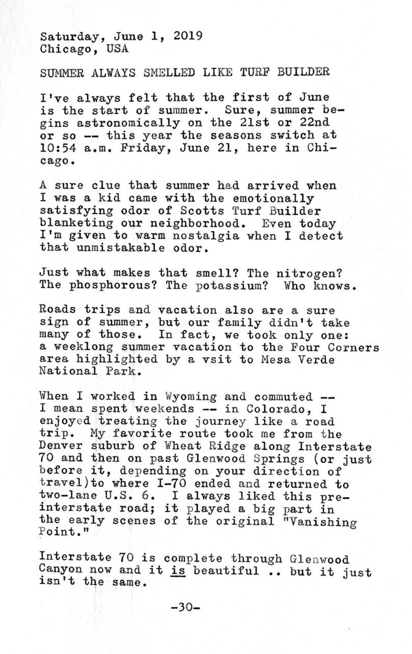 This photo is of a typewritten page of the following text. Saturday, June 1, 2019. Chicago, USA. Summer always smelled like turf builder. I've always felt that the first of June is the start of summer. Sure, summer begins astronomically on the 21st or 22nd or so. This year the seasons switch at 10:54 a.m. Friday, June 21, here in Chicago. A sure clue that summer had arrived when I was a kid came with the emotionally satisfying odor of Scotts Turf Builder blanketing our neighborhood. Even today I t m given to warm nostalgia when I detect that unmistakable odor. Just what makes that smell? The nitrogen? The phosphorous? The potassium? Who knows. Road trips and vacation also are a sure sign of summer, but our family didn't take many of those. In fact, we took only one: a weeklong summer vacation to the Four Corners area highlighted by a visit to Mesa Verde National Park. When I worked in Wyoming and commuted — I mean spent weekends in Colorado — I enjoyed treating the journey like a road trip. My favorite route took me from the Denver suburb of Wheat Ridge along Interstate 70 and then on past Glenwood Springs (or just before it, depending on your direction of travel) to where I—70 ended and returned to two—lane U.S. 6. I always liked this pre-interstate road; it played a big part in the early scenes of the original Vanishing Point. Interstate 70 is complete through Glenwood Canyon now and it is beautiful but it just isn't the same