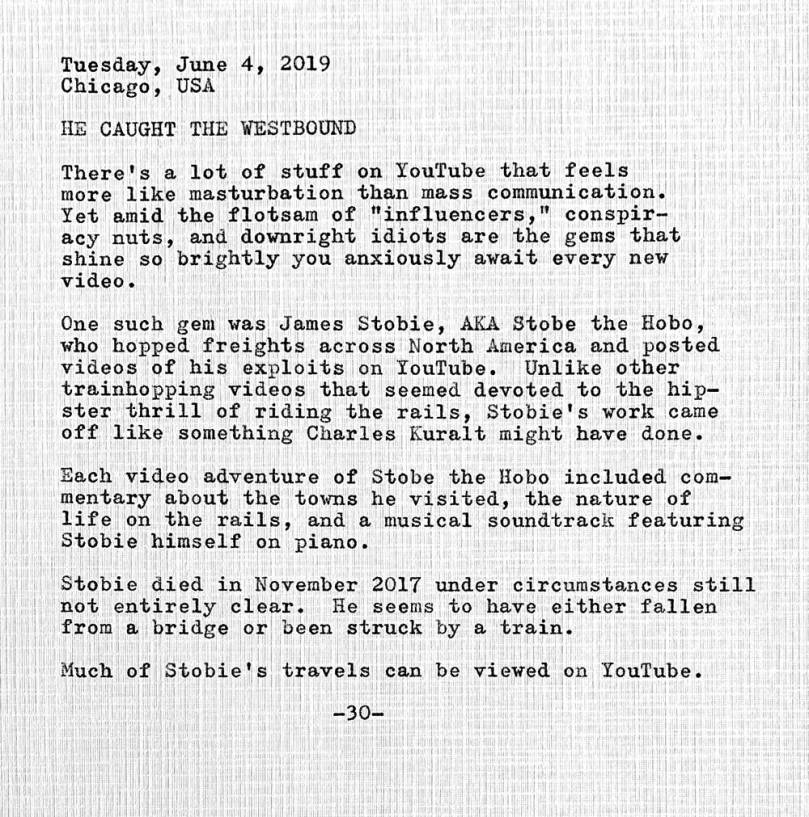 This photo of a typewritten document contains the following text. Tuesday, June 4, 2019 Chicago, USA. He caught the westbound. There's a lot of stuff on YouTube that feels more like masturbation than mass communication. Yet amid the flotsam of influencers, conspiracy nuts, and downright idiots are the gems that shine so brightly you anxiously await every new video. One such gem was James Stobie, AKA Stobe the Hobo, who hopped freights across North America and posted videos of his exploits on YouTube. Unlike other trainhopping videos that seemed devoted to the hipster thrill of riding the rails, Stobie's work came off like something Charles Kuralt might have done. Each video adventure of Stobe the Hobo included commentary about the towns he visited, the nature of life on the rails, and a musical soundtrack featuring Stobie himself on piano. Stobie died in November 2017 under circumstances still not entirely clear. He seems to have either fallen from a bridge or been struck by a train. Much of Stobie's travels can be viewed on YouTube.