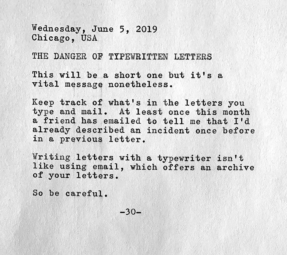 This is a photo of a typewritten page containing the following text. Wednesday, June 5, 2019. Chicago, USA. The danger of typewritten letters. This will be a short one but it's a vital message nonetheless. Keep track of what's in the letters you type and mail. At least once this month a friend has emailed to tell me that I'd already described an incident once before in a previous letter. Writing letters with a typewriter isn't like using email, which offers an archive   of your letters. So be careful.