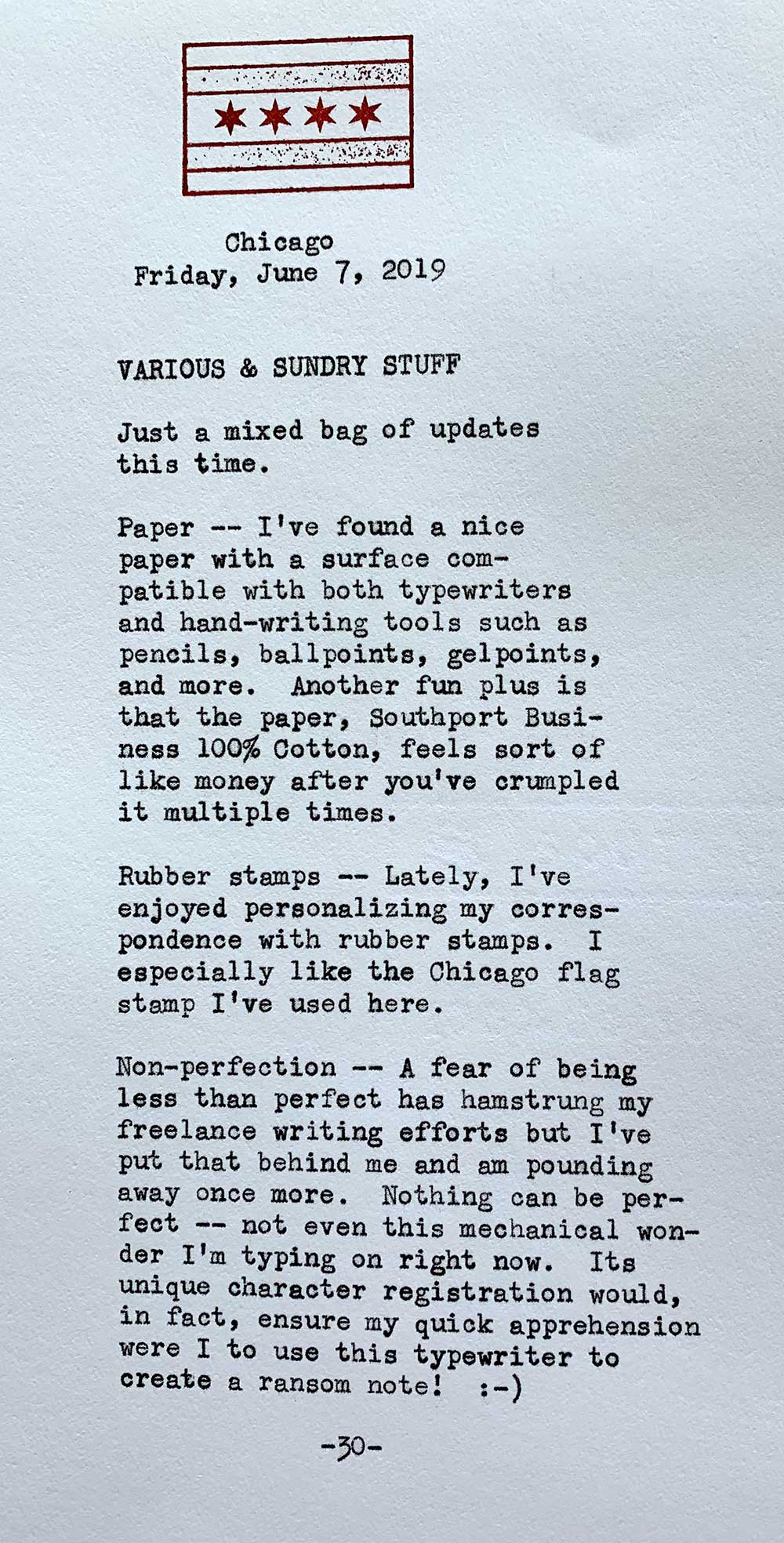 Photo of a typewritten page with the following text. Chicago, Friday, June 7, 2019. Just a mixed bag of updates this time. Paper -- I've found a nice  paper with a surface compatible with both typewriters  and hand-writing tools such as pencils, ballpoints, gel points,  and more. Another fun plus is that the paper, Southport, Business 100% Cotton, feels sort of like money after you've crumpled  it multiple times. Rubber stamps -- Lately, I've enjoyed personalizing my correspondence with rubber stamps. I especially like the Chicago flag stamp I've used here. Non-perfection -- A fear of being less than perfect has hamstrung my freelance writing efforts but I've put that behind me and am pounding away once more. Nothing can be per fect -- not even this mechanical wonder I 'm typing on right now. Its unique character registration would, in fact, ensure my quick apprehension were I to use this typewriter to create a ransom note!