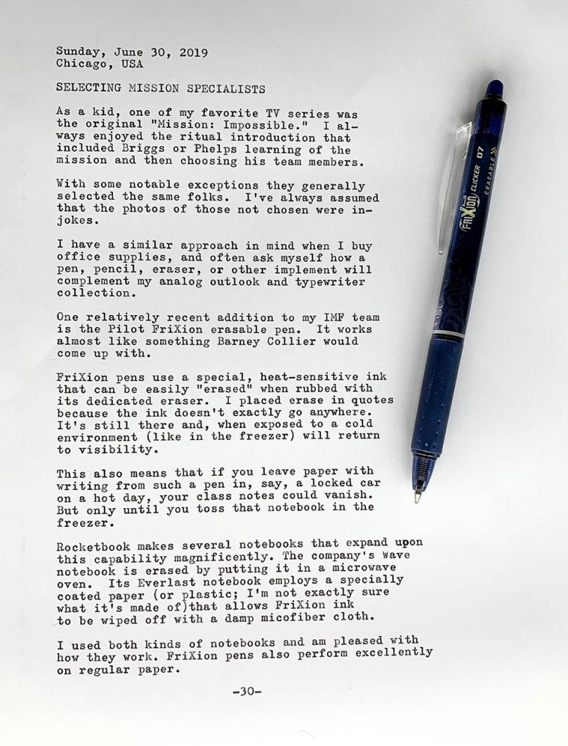 Photo of a typewritten page with the following text. Sunday, June 30, 2019. Chicago, USA. Selecting mission specialists. As a kid, one of my favorite TV series was the original Mission: Impossible. I always enjoyed the ritual introduction that included Briggs or Phelps learning of the mission and then choosing his team members. With some notable exceptions they generally selected the same folks. I've always assumed that the photos of those not chosen were in-jokes. I have a similar approach in mind when I buy office supplies, and often ask myself how a pen, pencil, eraser, or other implement will complement my analog outlook and typewriter collection. One relatively recent addition to my IMF team is the Pilot FriXion erasable pen. It works almost like something Barney Collier would come up with. FriXion pens use a special, heat-sensitive ink that can be easily quote erased unquote when rubbed with its dedicated eraser. I placed erase in quotes because the ink doesn't exactly go anywhere. It's still there and, when exposed to a cold environment like in the freezer will return to visibility. This also means that if you leave paper with writing from such a pen in, say, a locked car on a hot day, your class notes could vanish. But only until you toss that notebook in the freezer. Rocketbook makes several notebooks that expand upon this capability magnificently. The company's Wave notebook is erased by putting it in a microwave oven. Its Everlast notebook employs a specially coated paper (or plastic; I'm not exactly sure what it's made of) that allows FriXion ink to be wiped off with a damp microfiber cloth. I used both kinds of notebooks and am pleased with how they work. FriXion pens also perform excellently on regular paper.