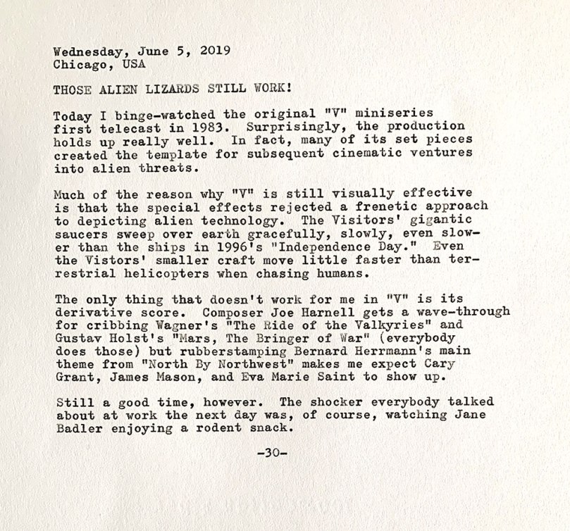 Photo is of the following typewritten text. Wednesday, June 5, 2019. Chicago, USA. Those lizards still work! Today I binge-watched the original V miniseries first telecast in 1983. Surprisingly, the production holds up really well. In fact, many of its set pieces created the template for subsequent cinematic ventures into alien threats. Much of the reason why V remains visually impressive is that the special effects rejected a frenetic approach to depicting alien technology. The Visitors' gigantic saucers sweep over earth gracefully, slowly, even slower than the ships in 1996's Independence Day. Even the Visiors' smaller craft move little faster than terrestrial helicopters when chasing humans. The only thing that doesn't work for me in V is its derivative score. Composer Joe Harnell gets a wave-through for cribbing Wagner's The Ride of the Valkyries and Gustav Holst's Mars, The Bringer of War (everybody does those), but rubberstamping Bernard Herrmann's main theme from North By Northwest makes me expect Cary Grant, James Mason, and Eva Marie Saint to show up. Still a good time, however. The shocker everybody talked about at work the next day was, of course, watching Jane Badler enjoying a rodent snack.