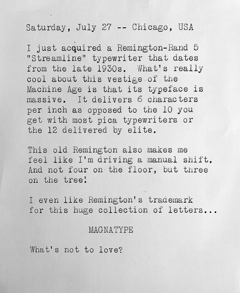 Photo of a typewritten page in which the size of the letters is at least twice as big usual and consists of the following text. Saturday, July 27, Chicago, USA. I just acquired a Remington-Rand 5 Streamline typewriter that dates from the late 1930s. What's really cool about this vestige of the Machine Age is that its typeface is massive. It delivers 6 characters per inch as opposed to the 10 you get with most pica typewriters or the 12 delivered by elite. This old Remington also makes me feel like I'm driving a manual shift. And not four on the floor, but three on the tree! I even like Remington' s trademark for this huge collection of letters: MAGNATYPE. What's not to love?