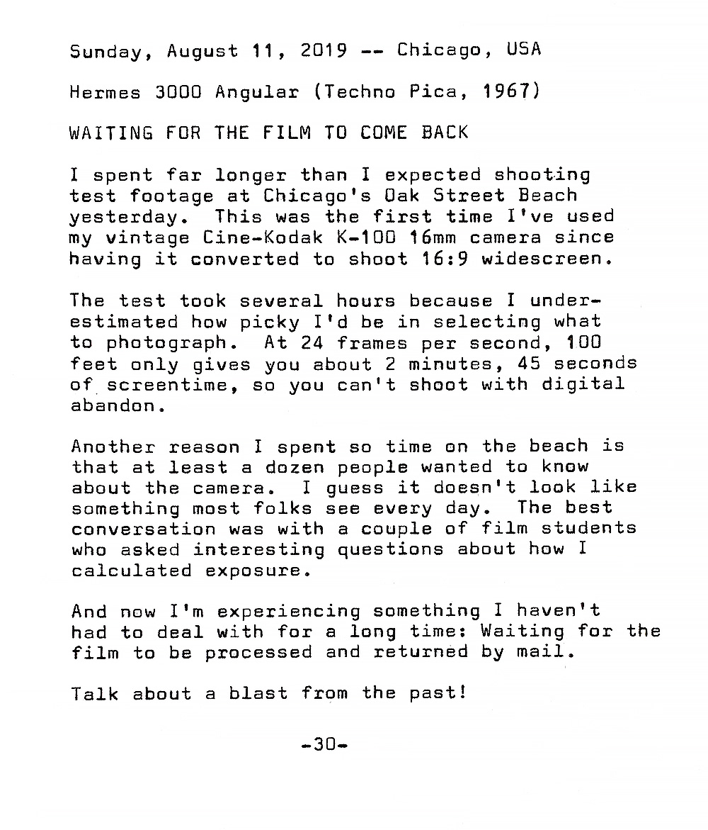 Photo of typewritten page containing the following text. Waiting for the film to come back. I spent far longer than I expected shooting test footage at Chicago's Oak Street Beach  yesterday. This was the first time I've used my vintage Cine—Kodak K—IOO 16mm camera since having it converted to shoot 16:9 widescreen. The test took several hours because I underestimated how picky I'd be in selecting what to photograph. At 24 frames per second, 100 feet only gives you about 2 minutes, 45 seconds of screen time, so you can't shoot with digital abandon. Another reason I spent so time on the beach is that at least a dozen people wanted to know about the camera. I guess it doesn't look like  something most folks see every day. The best conversation was with a couple of film students who asked interesting questions about how I calculated exposure. And now I'm experiencing something I haven't had to deal with for a long time: Waiting for the film to be processed and returned by mail. Talk about a blast from the past!