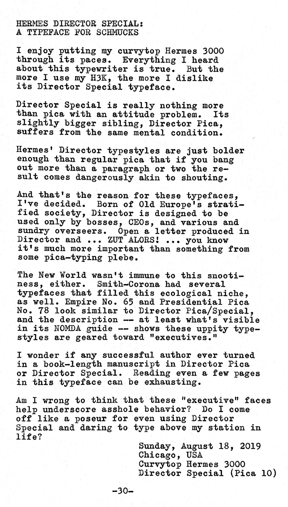 Photo of a typewritten page that contains the following text. Hermes Director Special a typeface for schmucks. I enjoy putting my curvytop Hermes 3000 through its paces. Everything I heard about this typewriter is true. But the more I use my H3K, the more I dislike its Director Special typeface. Director Special is really nothing more than pica with an attitude problem. Its slightly bigger sibling, Director Pica, suffers from the same mental condition. Hermes' Director typestyles are just bolder enough than regular pica that if you bang out more than a paragraph or two the result comes dangerously akin to shouting. And that's the reason for these typefaces, I've decided. Born of Old Europe's stratified society, Director is designed to be used only by bosses, CEOs, and various and sundry overseers. Open a letter produced in Director and ... ZUT ALORS! ... you know it's much more important than something from some pica—typing plebe. The New World wasn't immune to this snootiness, either. Smith—Corona had several typefaces that filled this ecological niche, as well. Empire No. 65 and Presidential Pica No. 78 look similar to Director Pica/Special, and the description — at least what's visible in its NOMDA guide — shows these uppity typestyles are geared toward