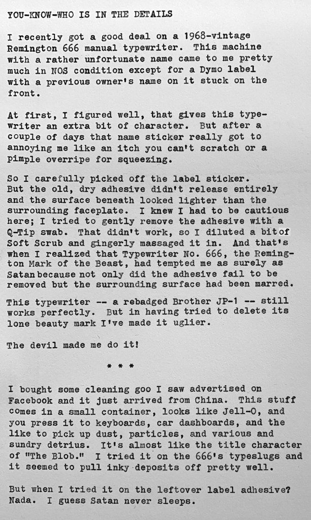"Photo shows a typewritten page with the following text. YOU-KNOW-WHO IS IN THE DETAILS. I recently got a good deal on a 1968—vintage Remington 666 manual typewriter. This machine with a rather unfortunate name came to me pretty much in NOS condition except for a Dymo label with a previous owner's name on it stuck on the front. At first, I figured well, that gives this typewriter an extra bit of character. But after a couple of days that name sticker really got to annoying me like an itch you can't scratch or a pimple overripe for squeezing. So I carefully picked off the label sticker. But the old, dry adhesive didn't release entirely  and the surface beneath looked lighter than the surrounding faceplate. I knew I had to be cautious here; I tried to gently remove the adhesive with a Q—Tip swab. That didn't work, so I diluted a bit  of Soft Scrub and gingerly massaged it in. And that's when I realized that Typewriter No. 666, the Remington Mark of the Beast, had tempted me as surely as  Satan because not only did the adhesive fail to be removed but the surrounding surface had been marred. This typewriter -- a rebadged Brother JP-1 -- still  works perfectly. But in having tried to delete its Ione beauty mark I 've made it uglier. The devil made me do it! I bought some cleaning goo I saw advertised on Facebook and it just arrived from China. This stuff comes in a small container, looks like Jell—O, and you press it to keyboards, car dashboards, and the like to pick up dust, particles, and various and sundry detritus. It's almost like the title character of ""The Blob."" I tried it on the 666's typeslugs and it seemed to pull inky deposits off pretty well. But when I tried it on the leftover label adhesive? Nada. I guess Satan never sleeps."