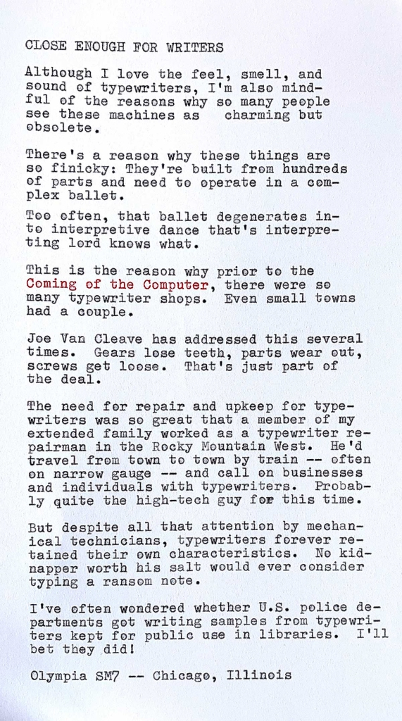 Image is a photo of a page of typewritten text that reads: CLOSE ENOUGH FOR WRITERS.  Although I love the feel, smell, and sound of typewriters, I'm also mindful of the reasons why so many people see these machines as charming but. There's a reason why these things are so finicky: They're built from hundreds of parts and need to operate in a complex ballet. Too often, that ballet degenerates into interpretive dance that's interpreting lord knows what.  This is the reason why prior to the Coming of the Computer, there were so many typewriter shops. Even small towns had a couple. Joe Van Cleave has addressed this several times. Gears lose teeth, parts wear out, screws get loose. That's just part of the deal. The need for repair and upkeep for type— writers was so great that a member of my extended family worked as a typewriter repairman in the Rocky Mountain West. He'd travel from town to town by train, often bn narrow gauge —— and call on businesses and individuals with typewriters. Probably quite the high—tech guy for his time. But despite all that attention by mechanical technicians, typewriters forever retained their own characteristics. No kidnapper worth his salt would ever consider typing a ransom note. I've often wondered whether U.S. police departments got writing samples from typewriters kept for public use in libraries. I'll bet they did! Olympia SM7 -- Chicago, Illinois