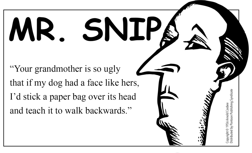 A humorous blurb called Mr. Snip features retro clip art of a snooty-looking man with a pointy nose, pencil-thin moustache, and dismissive stare. He says the following: Your grandmother is so ugly that if my dog had a face like hers, I'd sick a paper bag over its head and teach it to walk backwards.